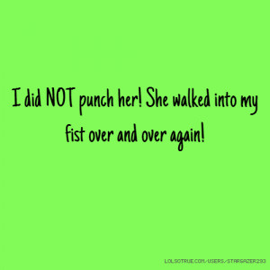 did NOT punch her! She walked into my fist over and over again!