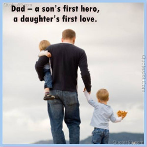 Dad – a son's first hero, a daughter's first love.