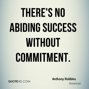 There's no abiding success without commitment. - Anthony Robbins