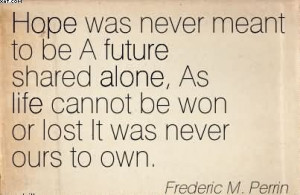 Hope Was Never Meant To Be A Future Shared Alone.. - Frederic M ...