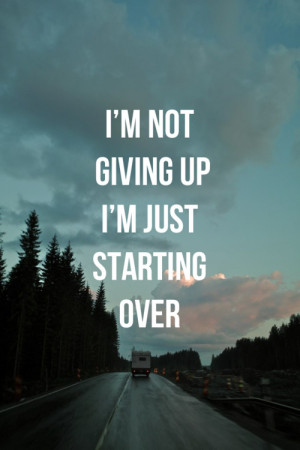 am not giving up, i am just starting over.