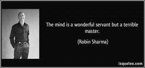 The mind is a wonderful servant but a terrible master. - Robin Sharma
