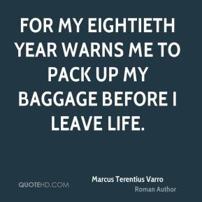 Marcus Terentius Varro - For my eightieth year warns me to pack up my ...
