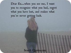 Dear Ex....when you see me, I want you to recognize what you had ...