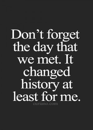Don't forget the day that we met. It changed history at least for me.