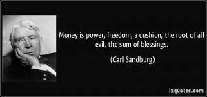 ... cushion, the root of all evil, the sum of blessings. - Carl Sandburg