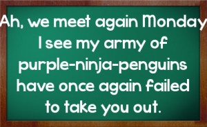Ah, we meet again Monday I see my army of purple-ninja-penguins have ...