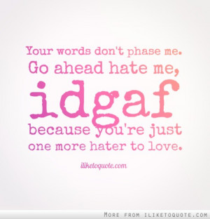 Your words don't phase me. Go ahead hate me, idgaf because you're just ...