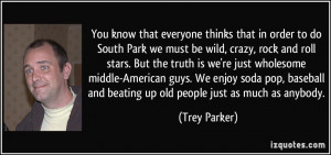 everyone thinks that in order to do South Park we must be wild, crazy ...