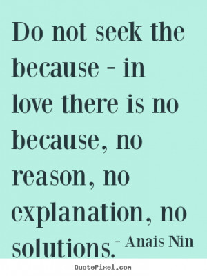 ... in love there is no because, no reason, no.. Anais Nin best love quote