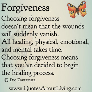 Choosing forgiveness doesn't mean that the wounds will suddenly vanish ...