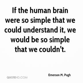 Emerson M. Pugh - If the human brain were so simple that we could ...