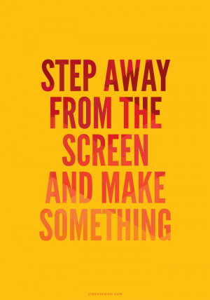 Step Away from The Screen and Make Something Quote