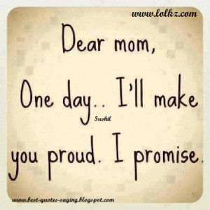 Best Quotes and Sayings: Dear mom one day...I'll make you proud ...