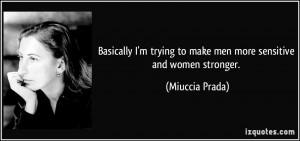... trying to make men more sensitive and women stronger. - Miuccia Prada