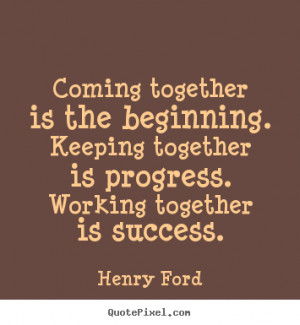 Henry Ford Quotes - Coming together is the beginning. Keeping together ...