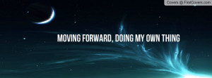 moving forward, doing my own thing Profile Facebook Covers