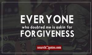 Everyone who doubted me is askin' for forgiveness.