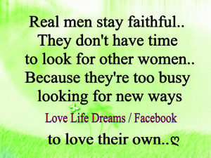 REAL men stay faithful... they don't have time ..