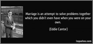 Marriage is an attempt to solve problems together which you didn't ...