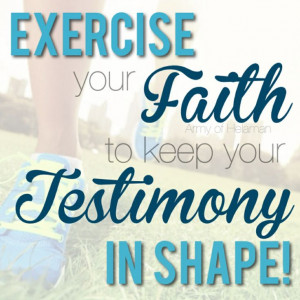 love this quote! To keep your testimony in shape you have to ...