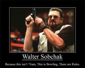 Walter Sobchak [John Goodman]. This is bowling. There are rules.