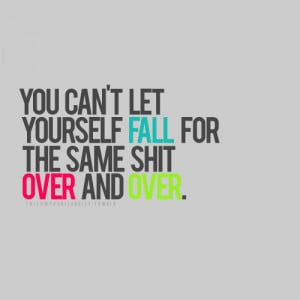 You Can't Let Yourself Fall Over And Over
