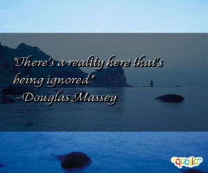 There's a reality here that's being ignored. -Douglas Massey