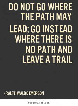 ... path may lead; go instead where there is no path and leave a trail