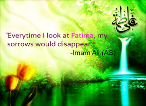... -time I look at Fatima, my sorrows would disappear. -Imam Ali (AS
