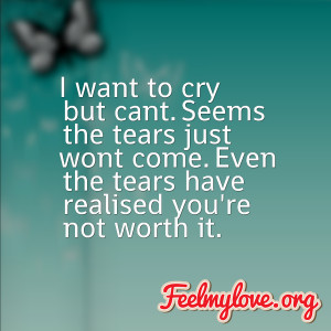 ... come. Even the tears have realised you're not worth it. – Unknown