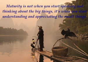 Maturity is not when you start speaking and thinking about the big ...