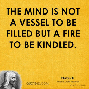 The mind is not a vessel to be filled but a fire to be kindled.