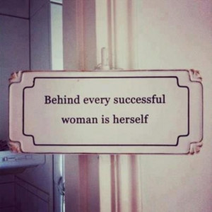 Behind every great woman.... Is herself