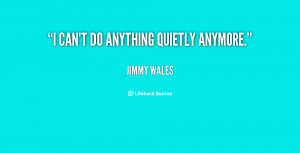 quote-Jimmy-Wales-i-cant-do-anything-quietly-anymore-140951_1.png