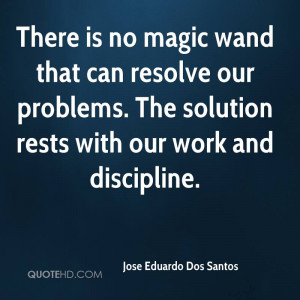 There is no magic wand that can resolve our problems. The solution ...