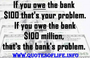 ... you-owe-the-bank-100-million-thats-the-banks-problem.-Money-quotes.jpg
