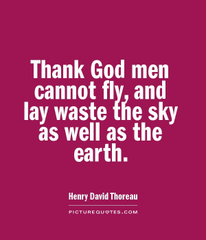 Thank God men cannot fly, and lay waste the sky as well as the earth ...