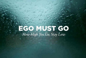Ego Must Go How High You Go, Stay Low