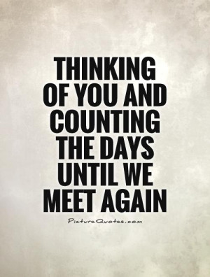 ... of you and counting the days until we meet again Picture Quote #1