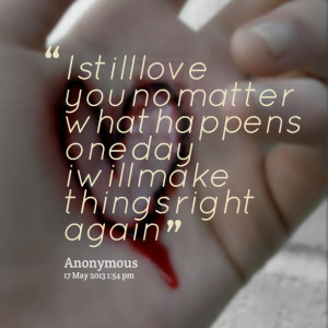 Quotes Picture: i still love you no matter what happens one day i will ...