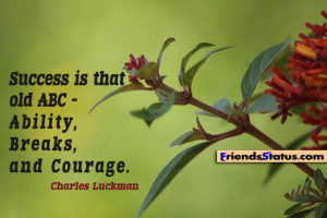 ... is that old ABC – ability, breaks, and courage. – Charles Luckman