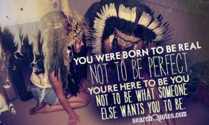 You Were Born To Be Real Not To Be Perfect. You're Here To Be You ...
