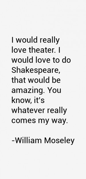 would really love theater I would love to do Shakespeare that