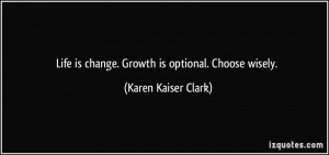 Life is change. Growth is optional. Choose wisely. - Karen Kaiser ...