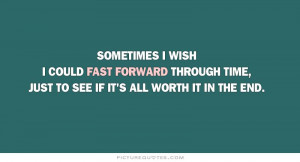 Sometimes I wish I could fast forward through time, just to see if it ...