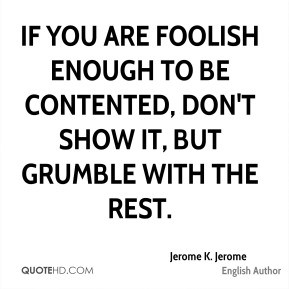 Jerome K. Jerome - If you are foolish enough to be contented, don't ...