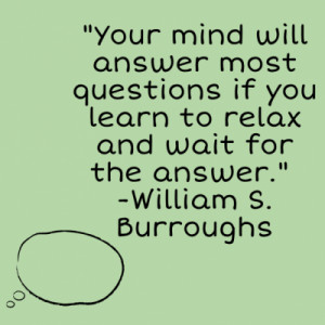 Your mind will answer most questions if you learn to relax and ...
