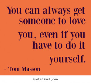 Sayings about love - You can always get someone to love you, even if ...