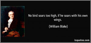 ... bird soars too high, if he soars with his own wings. - William Blake